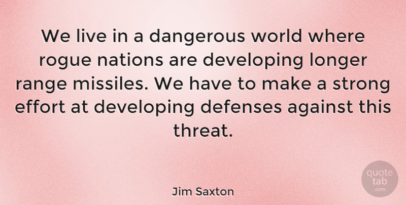 Jim Saxton Quote About Against, Dangerous, Developing, Effort, Longer: We Live In A Dangerous...