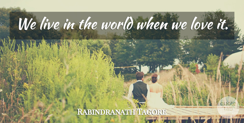 Rabindranath Tagore Quote About Love, Inspirational, Live In The Moment: We Live In The World...