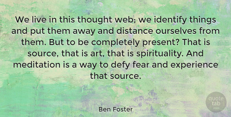 Ben Foster Quote About Art, Defy, Distance, Experience, Fear: We Live In This Thought...