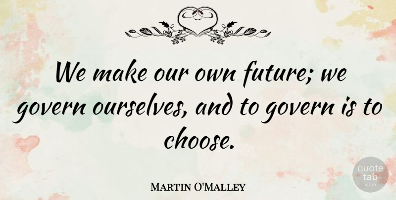 Martin O'Malley Quote About Future, Govern: We Make Our Own Future...