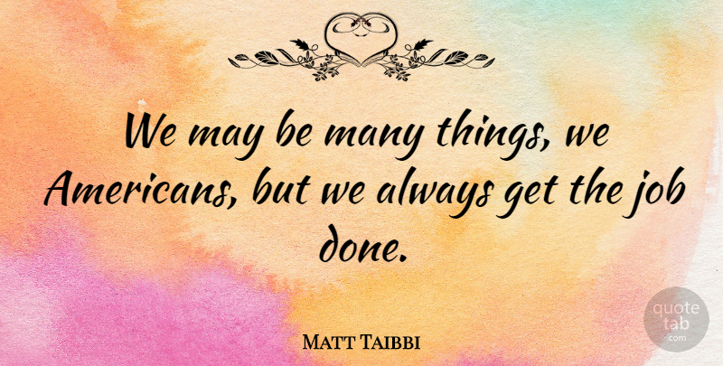 Matt Taibbi Quote About Job: We May Be Many Things...