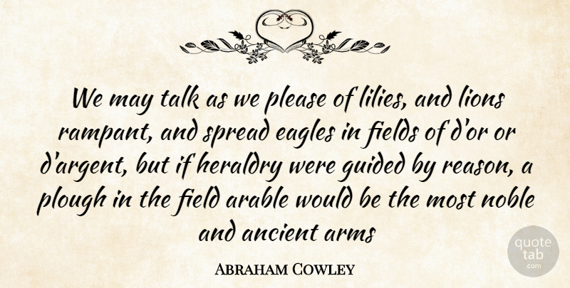 Abraham Cowley Quote About Ancient, Arms, Eagles, Field, Fields: We May Talk As We...
