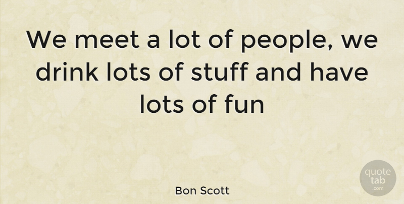 Bon Scott We Meet A Lot Of People We Drink Lots Of Stuff And Have