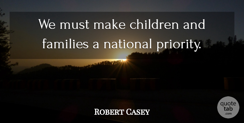 Robert Casey Quote About Children: We Must Make Children And...
