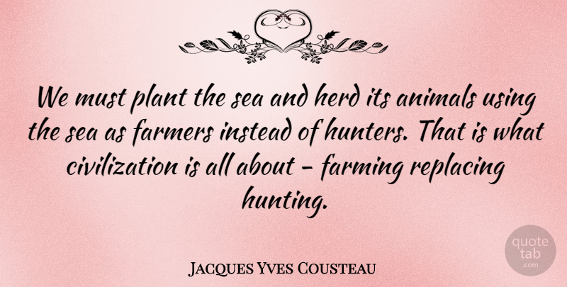 Jacques Yves Cousteau: We must plant the sea and herd its ...