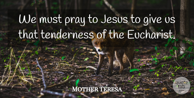 Mother Teresa Quote About Jesus, Giving, Praying: We Must Pray To Jesus...