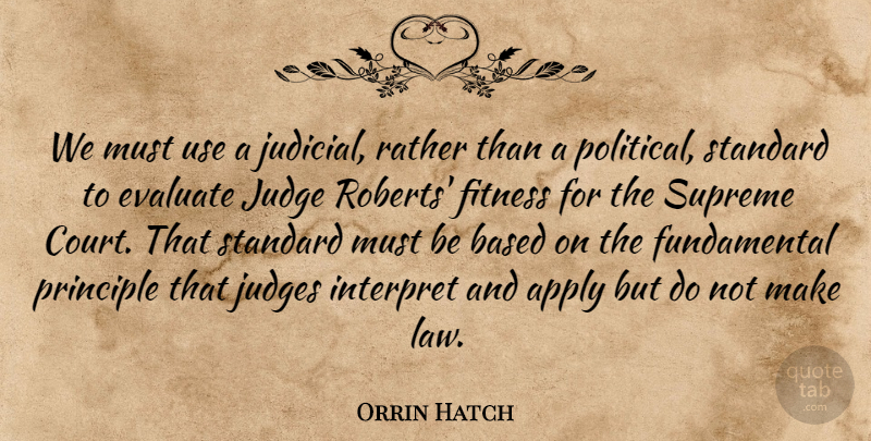 Orrin Hatch Quote About Apply, Based, Evaluate, Fitness, Interpret: We Must Use A Judicial...