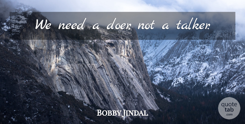 Bobby Jindal Quote About Doers, Needs, Talkers: We Need A Doer Not...
