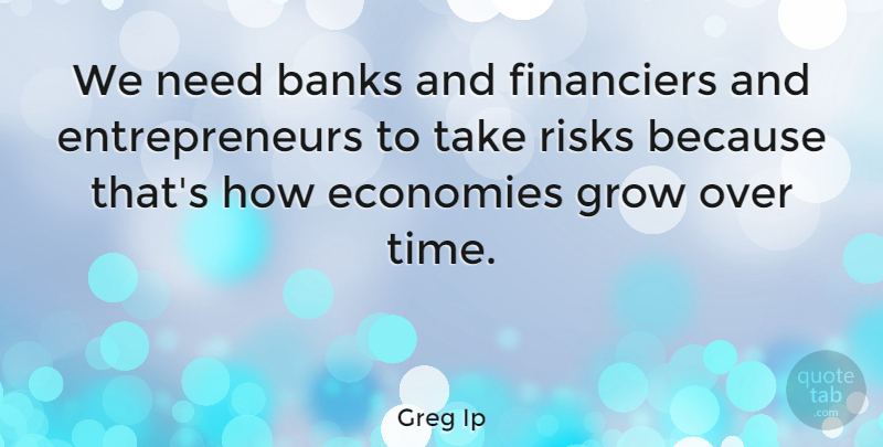 Greg Ip Quote About Banks, Economies, Time: We Need Banks And Financiers...