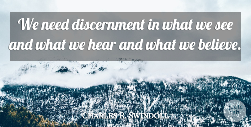 Charles R. Swindoll Quote About Believe, Needs, Discernment: We Need Discernment In What...