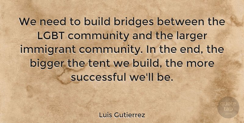 Luis Gutierrez Quote About Successful, Bridges, Lgbt Community: We Need To Build Bridges...