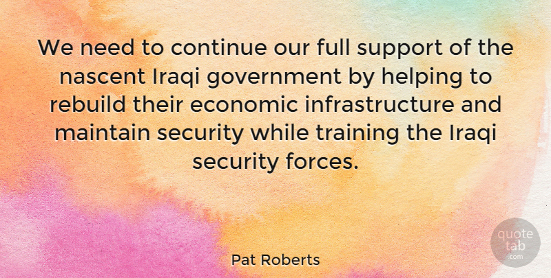 Pat Roberts Quote About Continue, Economic, Full, Government, Helping: We Need To Continue Our...