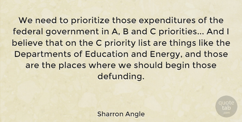 Sharron Angle Quote About Begin, Believe, Education, Federal, Government: We Need To Prioritize Those...