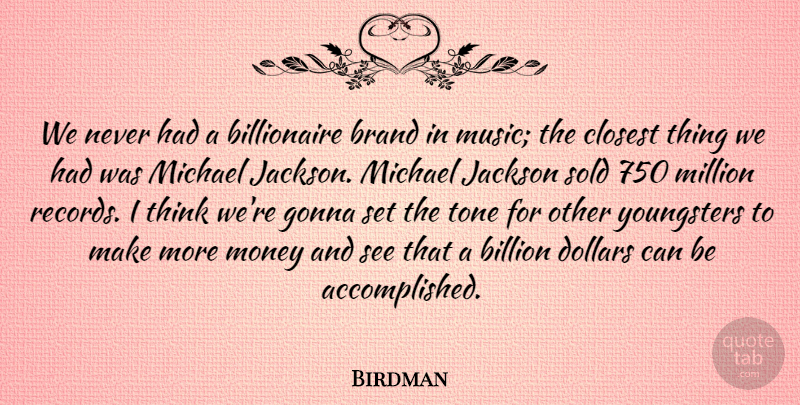 Birdman Quote About Billion, Closest, Dollars, Gonna, Jackson: We Never Had A Billionaire...