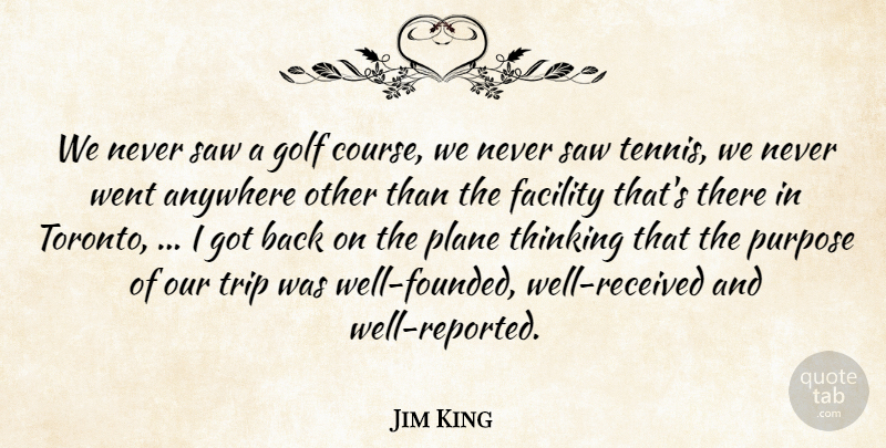 Jim King Quote About Anywhere, Facility, Golf, Plane, Purpose: We Never Saw A Golf...