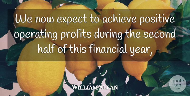 William Allan Quote About Achieve, Expect, Financial, Half, Operating: We Now Expect To Achieve...