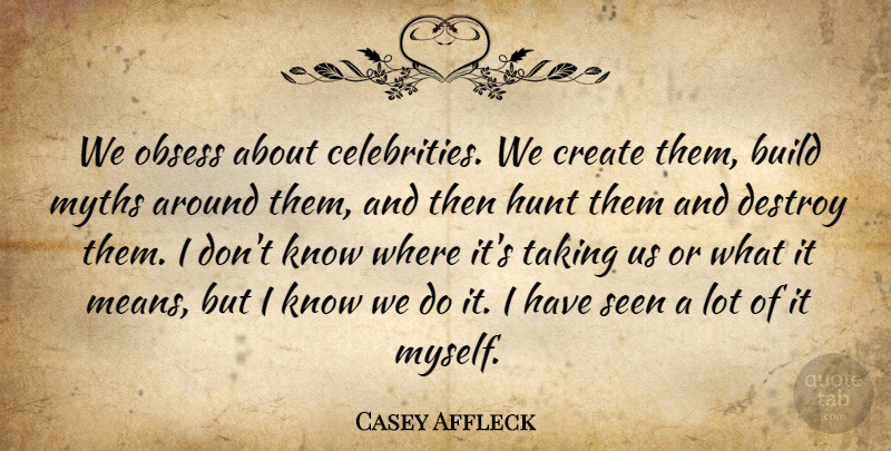 Casey Affleck Quote About Hunt, Myths, Obsess, Seen, Taking: We Obsess About Celebrities We...