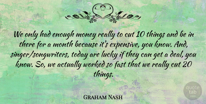 Graham Nash Quote About British Musician, Cut, Fast, Lucky, Money: We Only Had Enough Money...