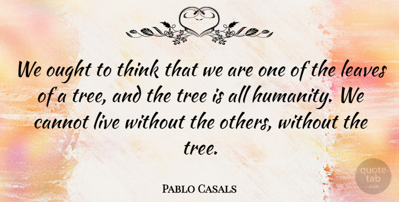 Pablo Casals Quote About Thinking, Diversity, Tree: We Ought To Think That...