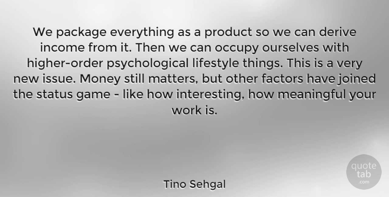 Tino Sehgal Quote About Derive, Factors, Game, Income, Joined: We Package Everything As A...