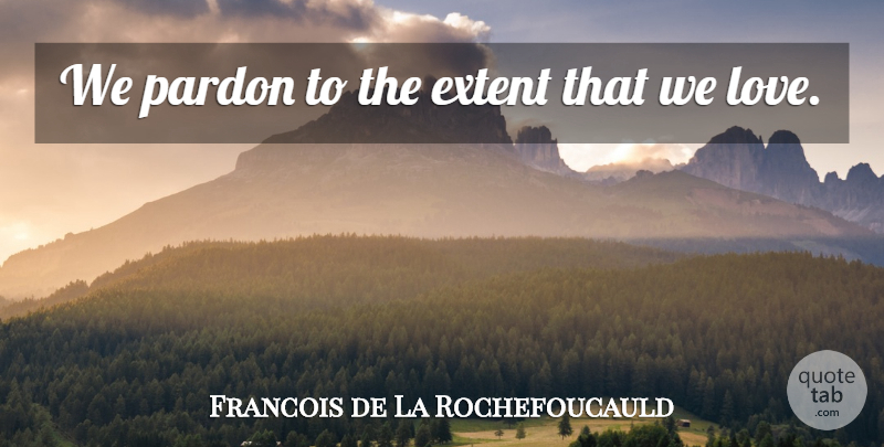 Francois de La Rochefoucauld Quote About Love, Forgiveness, Pardon Me: We Pardon To The Extent...