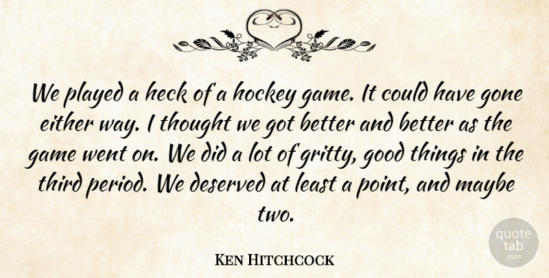 Ken Hitchcock Quote About Deserved, Either, Game, Gone, Good: We Played A Heck Of...