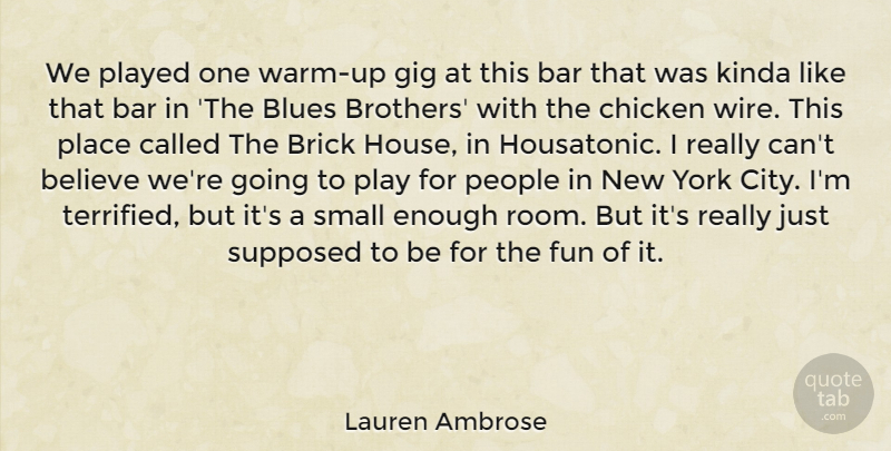 Lauren Ambrose Quote About Bar, Believe, Blues, Brick, Chicken: We Played One Warm Up...