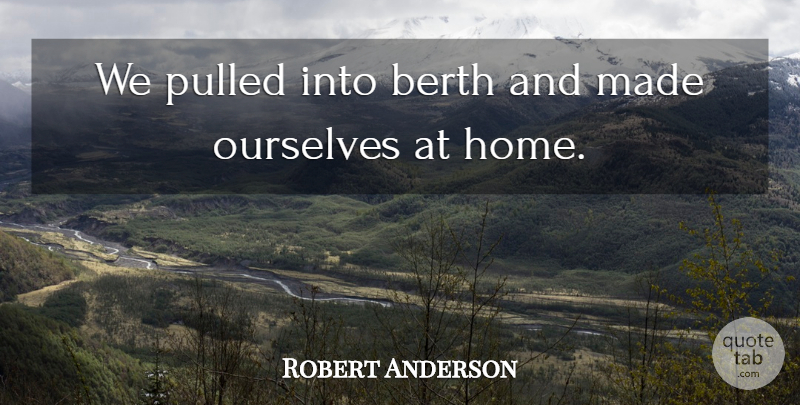 Robert Anderson Quote About Ourselves, Pulled: We Pulled Into Berth And...