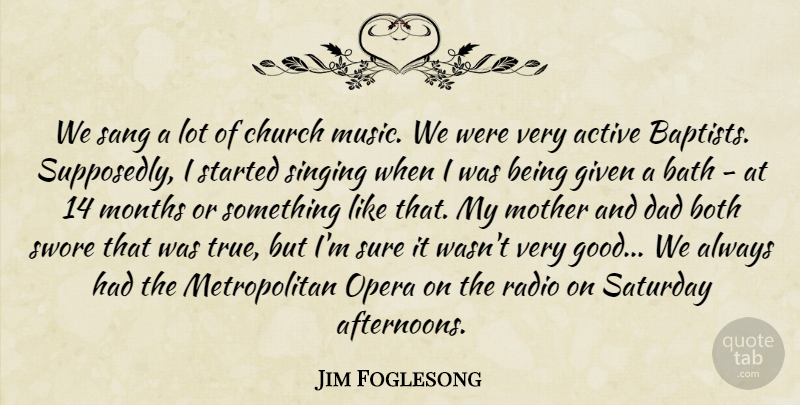 Jim Foglesong Quote About Active, Bath, Both, Church, Dad: We Sang A Lot Of...