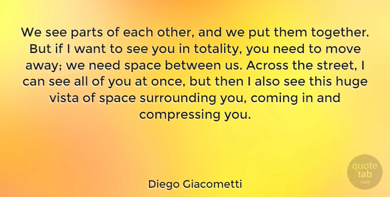 Diego Giacometti Quote About Across, Coming, Huge, Move, Parts: We See Parts Of Each...