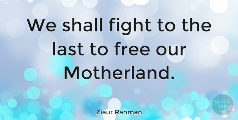 Ziaur Rahman Quote About Fight, Free, Last, Shall: We Shall Fight To The...
