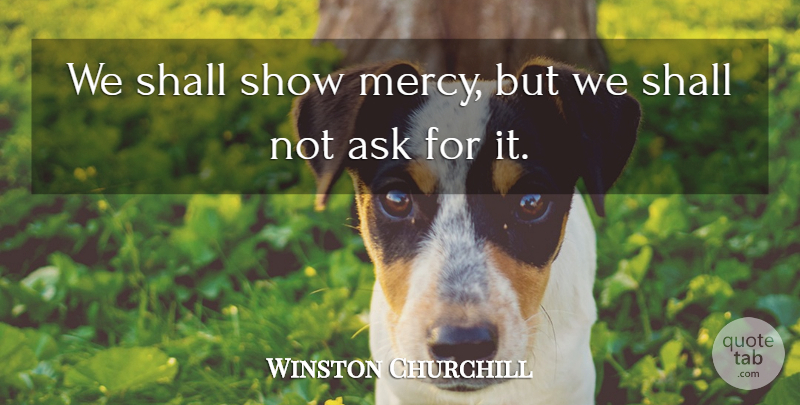 Winston Churchill Quote About Inspiring, Mercy, Shows: We Shall Show Mercy But...