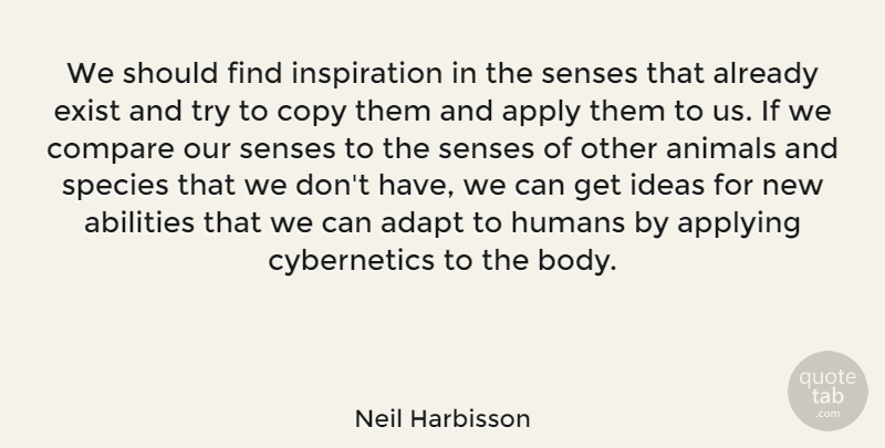 Neil Harbisson Quote About Adapt, Apply, Applying, Compare, Copy: We Should Find Inspiration In...