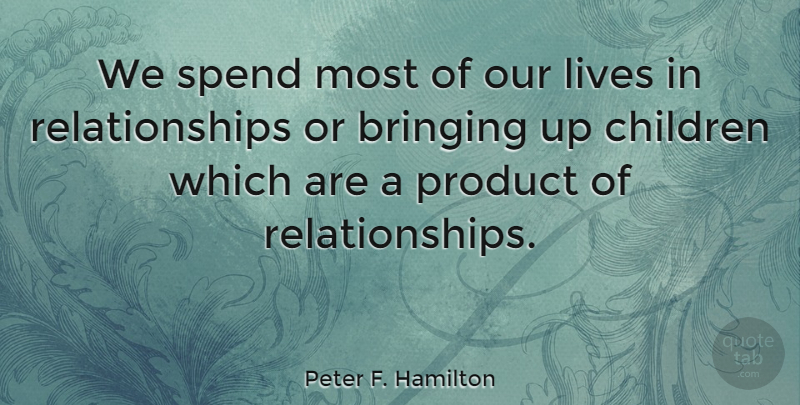 Peter F. Hamilton Quote About Bringing, Children, Lives, Product, Relationships: We Spend Most Of Our...