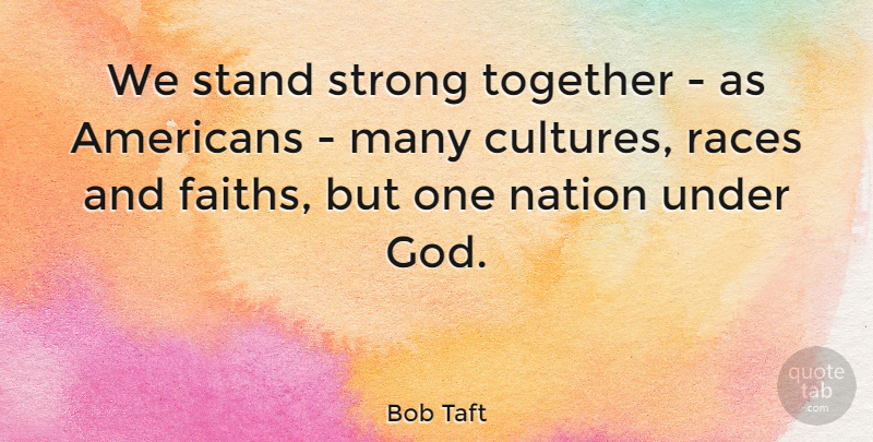 Bob Taft Quote About Strong, Race, Together: We Stand Strong Together As...