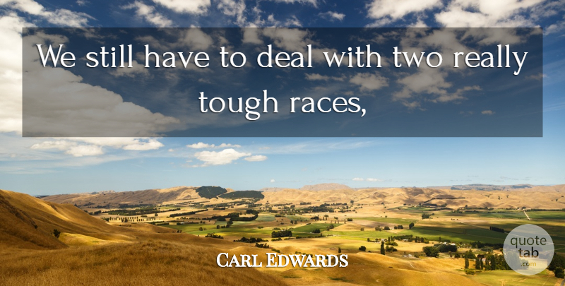 Carl Edwards Quote About Deal, Tough: We Still Have To Deal...