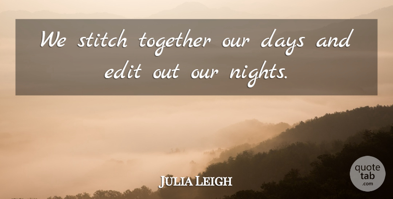 Julia Leigh Quote About Edit, Stitch: We Stitch Together Our Days...