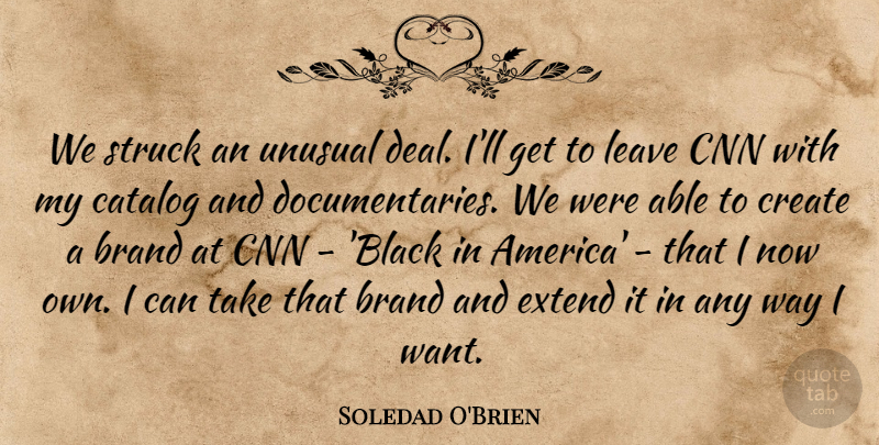 Soledad O'Brien Quote About Catalog, Cnn, Extend, Leave, Struck: We Struck An Unusual Deal...