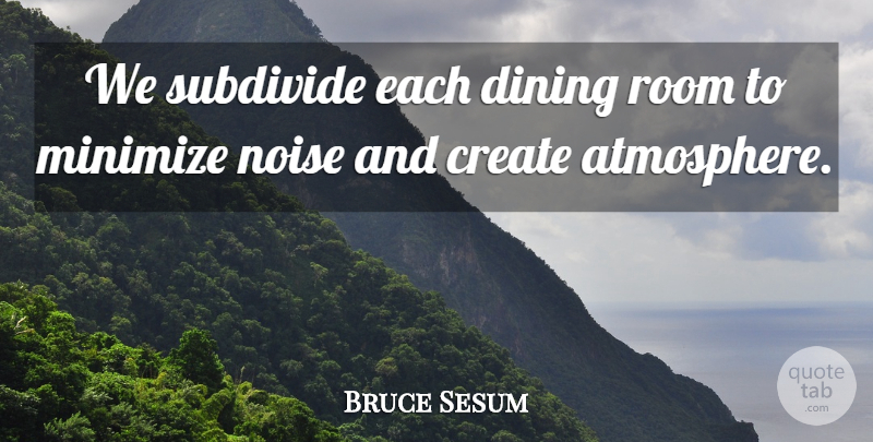 Bruce Sesum Quote About Create, Dining, Minimize, Noise, Room: We Subdivide Each Dining Room...