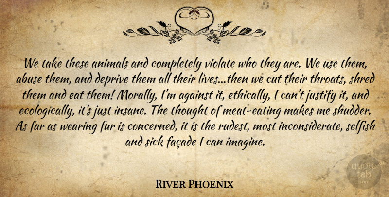 River Phoenix Quote About Selfish, Cutting, Animal: We Take These Animals And...