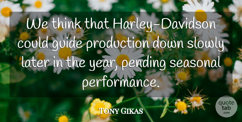 Tony Gikas Quote About Guide, Later, Production, Slowly: We Think That Harley Davidson...