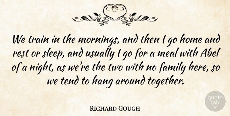 Richard Gough Quote About English Composer, Family, Hang, Home, Meal: We Train In The Mornings...
