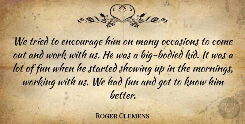 Roger Clemens Quote About Encourage, Fun, Occasions, Showing, Tried: We Tried To Encourage Him...