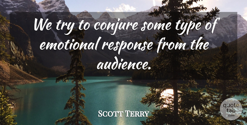 Scott Terry Quote About Audiences, Emotional, Response, Type: We Try To Conjure Some...