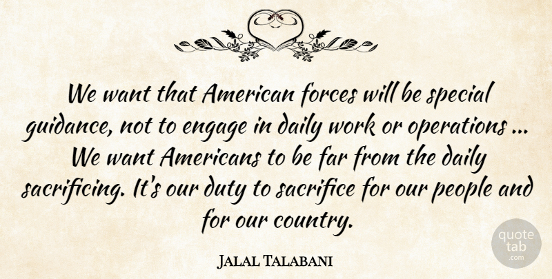 Jalal Talabani Quote About Daily, Duty, Engage, Far, Forces: We Want That American Forces...