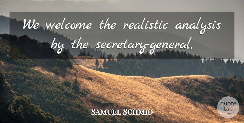 Samuel Schmid Quote About Analysis, Realistic, Welcome: We Welcome The Realistic Analysis...