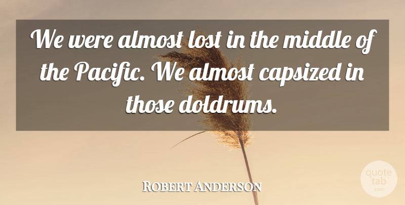 Robert Anderson Quote About Almost, Lost, Middle: We Were Almost Lost In...