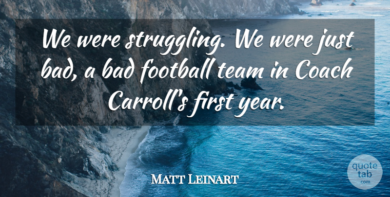 Matt Leinart Quote About Bad, Coach, Football, Team: We Were Struggling We Were...