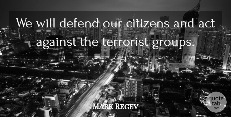 Mark Regev Quote About Act, Against, Citizens, Defend, Terrorist: We Will Defend Our Citizens...