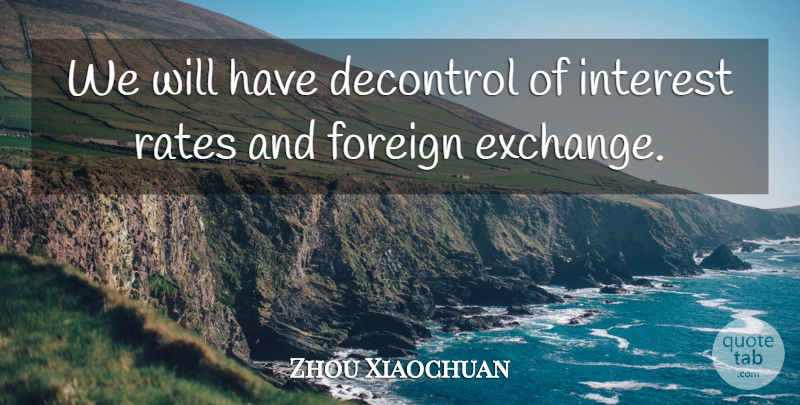 Zhou Xiaochuan Quote About Foreign, Interest, Rates: We Will Have Decontrol Of...